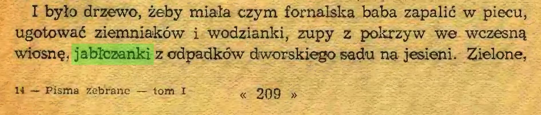 (...) I było drzewo, żeby miała czym fornalska baba zapalić w piecu, ugotować ziemniaków i wodzianki, zupy z pokrzyw we wczesną wiosnę, jabłczanki z odpadków dworskiego sadu na jesieni. Zielone, 14 — Pisma zebrane — tom I « 209 »...