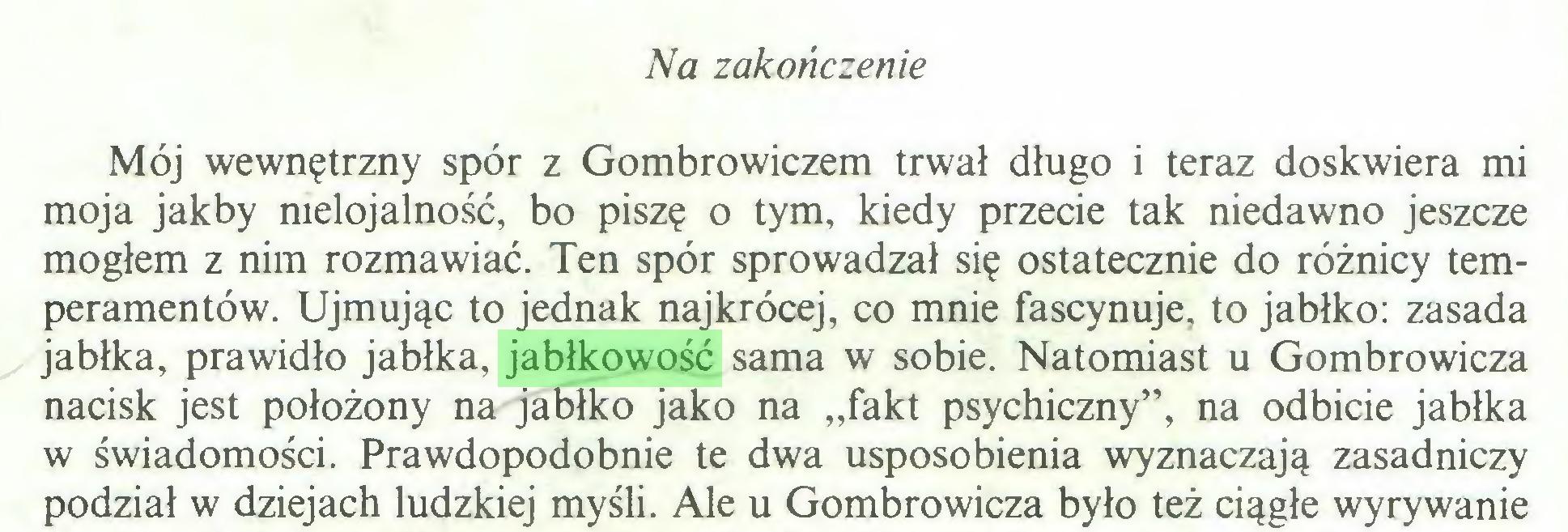 """(...) Na zakończenie Mój wewnętrzny spór z Gombrowiczem trwał długo i teraz doskwiera mi moja jakby nielojalność, bo piszę o tym, kiedy przecie tak niedawno jeszcze mogłem z nim rozmawiać. Ten spór sprowadzał się ostatecznie do różnicy temperamentów. Ujmując to jednak najkrócej, co mnie fascynuje, to jabłko: zasada jabłka, prawidło jabłka, jabłkowość sama w sobie. Natomiast u Gombrowicza nacisk jest położony na jabłko jako na """"fakt psychiczny"""", na odbicie jabłka w świadomości. Prawdopodobnie te dwa usposobienia wyznaczają zasadniczy podział w dziejach ludzkiej myśli. Ale u Gombrowicza było też ciągłe wyrywanie..."""