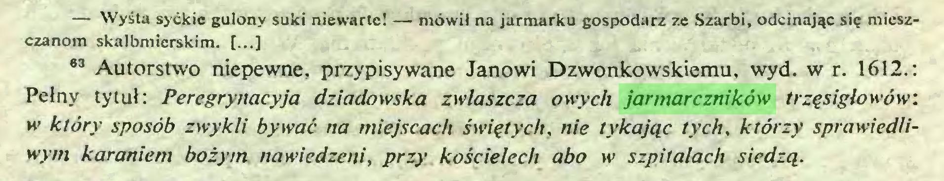 (...) — Wyśta syćkie gulony suki niewarte! — mówił na jarmarku gospodarz ze Szarbi, odcinając się mieszczanom skalbmierskim. [...] 83 Autorstwo niepewne, przypisywane Janowi Dzwonkowskiemu, wyd. w r. 1612.: Pełny tytuł: Peregrynacyja dziadowska zwłaszcza owych jarmarczników trzęsiglowów: w' który sposób zwykli bywać na miejscach świętych, nie tykając tych, którzy sprawiedliwym karaniem bożym nawiedzeni, przy kościelech abo w> szpitalach siedzą...