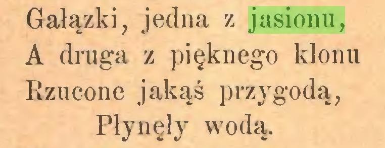 (...) Gałązki, jedna z jasionu, A druga z pięknego klonu Rzucone jakąś przygodą, Płynęły wodą...