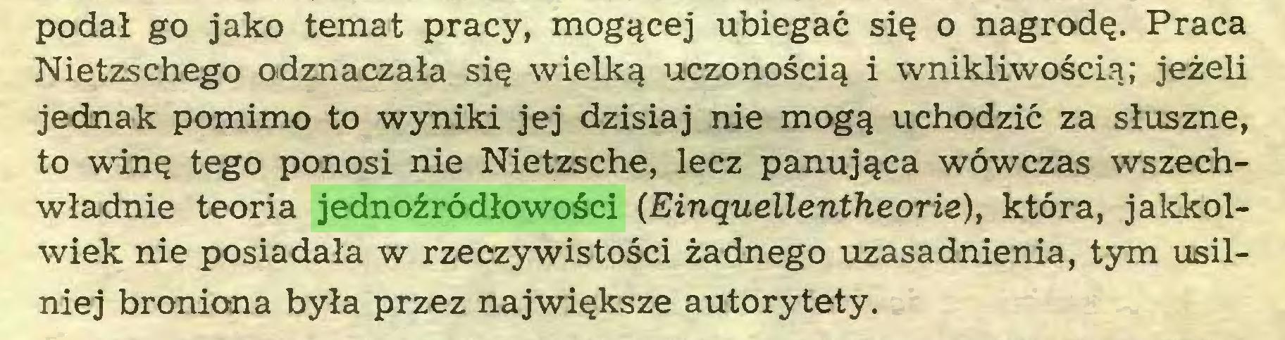 (...) podał go jako temat pracy, mogącej ubiegać się o nagrodę. Praca Nietzschego odznaczała się wielką uczonością i wnikliwością; jeżeli jednak pomimo to wyniki jej dzisiaj nie mogą uchodzić za słuszne, to winę tego ponosi nie Nietzsche, lecz panująca wówczas wszechwładnie teoria jednoźródłowości (Einąuellentheoris), która, jakkolwiek nie posiadała w rzeczywistości żadnego uzasadnienia, tym usilniej broniona była przez największe autorytety...