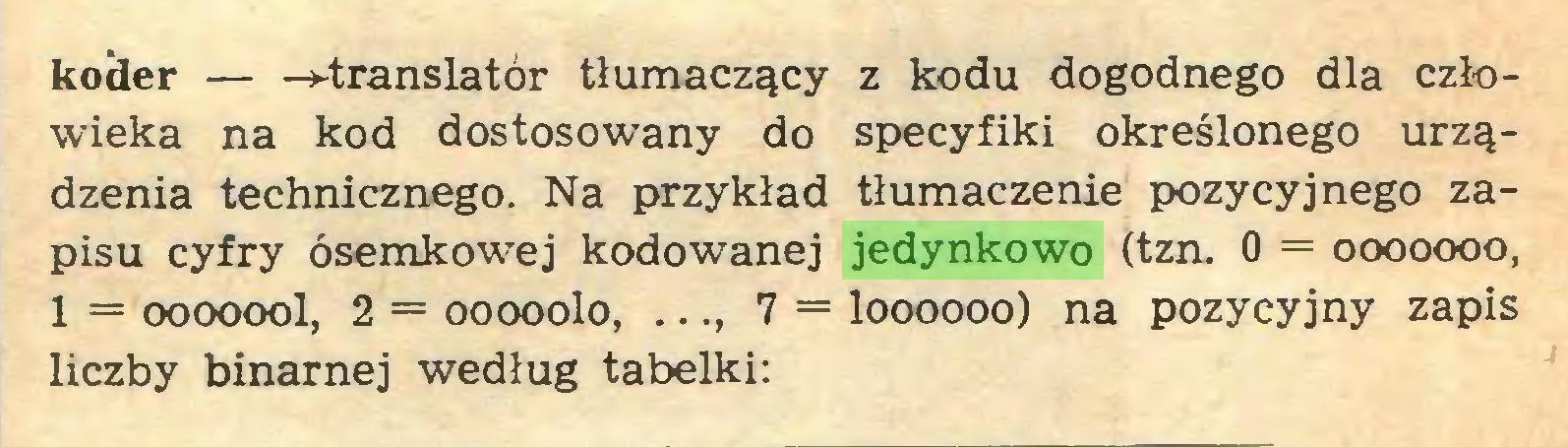 (...) koder — -»-translator tłumaczący z kodu dogodnego dla człowieka na kod dostosowany do specyfiki określonego urządzenia technicznego. Na przykład tłumaczenie pozycyjnego zapisu cyfry ósemkowej kodowanej jedynkowo (tzn. 0 = ooooooo, 1 = ooooool, 2 = ooooolo, ..., 7 = loooooo) na pozycyjny zapis liczby binarnej według tabelki:...