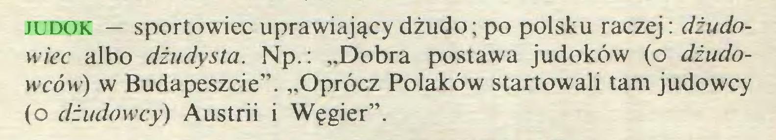 """(...) judok — sportowiec uprawiający dżudo; po polsku raczej: dżudowiec albo dżudysta. Np.: """"Dobra postawa judoków (o dżudowców) w Budapeszcie"""". """"Oprócz Polaków startowali tam judowcy (o dżudowcy) Austrii i Węgier""""..."""