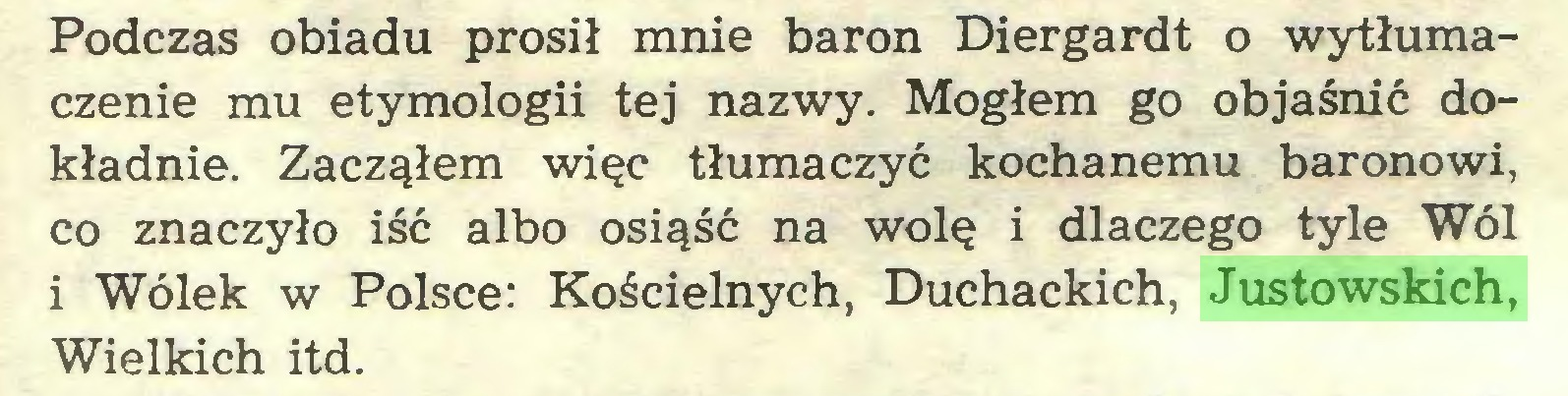 (...) Podczas obiadu prosił mnie baron Diergardt o wytłumaczenie mu etymologii tej nazwy. Mogłem go objaśnić dokładnie. Zacząłem więc tłumaczyć kochanemu baronowi, co znaczyło iść albo osiąść na wolę i dlaczego tyle Wól i Wólek w Polsce: Kościelnych, Duchackich, Justowskich, Wielkich itd...