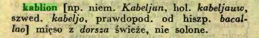 (...) kablion [np. niem. Kabeljan, hol. kabeljauic, szwed. kabeljo, prawdopod. od hiszp. bacal/no] mięso z dorsza świeże, nie solone...