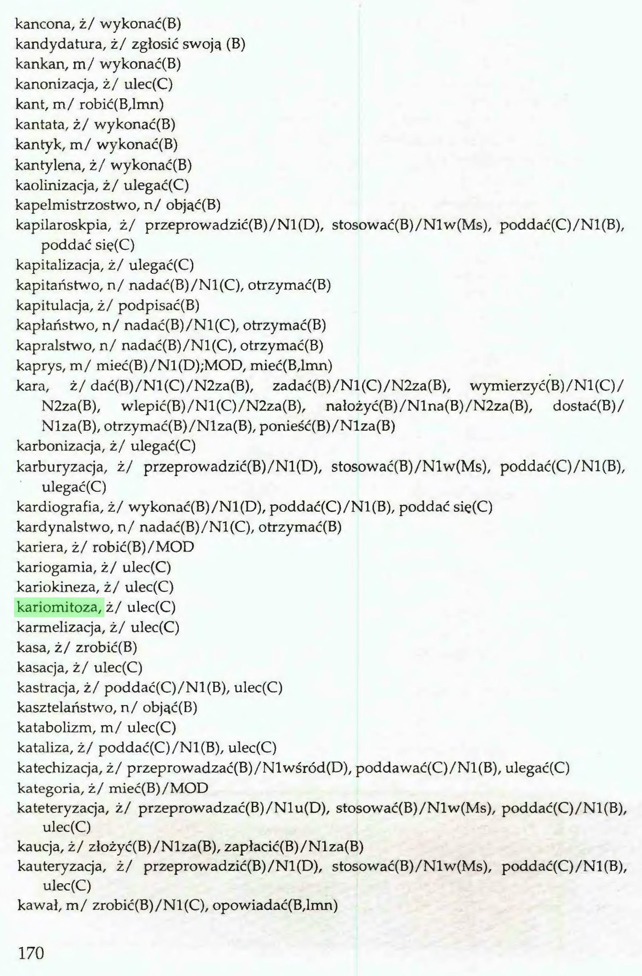 (...) kancona, ż/ wykonać(B) kandydatura, ż/ zgłosić swoją (B) kankan, m/ wykonać(B) kanonizacja, ż/ ulec(C) kant, m/ robić(B,lmn) kantata, ż/ wykonać(B) kantyk, m/ wykonać(B) kantylena, ż/ wykonać(B) kaolinizacja, ż/ ulegać(C) kapelmistrzostwo, n/ objąć(B) kapilaroskpia, ż/ przeprowadzić(B)/Nl(D), stosować(B)/Nlw(Ms), poddać(C)/Nl(B), poddać się(C) kapitalizacja, ż/ ulegać(C) kapitaństwo, n/ nadać(B)/Nl(C), otrzymać(B) kapitulacja, ż/ podpisać(B) kapłaństwo, n/ nadać(B)/Nl(C), otrzymać(B) kapralstwo, n/ nadać(B)/Nl(C), otrzymać(B) kaprys, m/ mieć(B)/Nl(D);MOD, mieć(B,lmn) kara, ż/ dać(B)/Nl(C)/N2za(B), zadać(B)/Nl(C)/N2za(B), wymierzyć(B)/Nl(C)/ N2za(B), wlepić(B)/Nl(C)/N2za(B), nałożyć(B)/Nlna(B)/N2za(B), dostać(B)/ Nlza(B), otrzymać(B)/Nlza(B), ponieść(B)/Nlza(B) karbonizacja, ż/ ulegać(C) karburyzacja, ż/ przeprowadzić(B)/Nl(D), stosować(B)/Nlw(Ms), poddać(C)/Nl(B), ulegać(C) kardiografia, ż/ wykonać(B)/Nl(D), poddać(C)/Nl(B), poddać sie(C) kardynalstwo, n/ nadać(B)/Nl(C), otrzymać(B) kariera, ż/ robić(B)/MOD kariogamia, ż/ ulec(C) kariokineza, ż/ ulec(C) kariomitoza, ż/ ulec(C) karmelizacja, ż/ ulec(C) kasa, ż/ zrobić(B) kasacja, ż/ ulec(C) kastraq'a, ż/ poddać(C)/Nl(B), ulec(C) kasztelaństwo, n/ objąć(B) katabolizm, m/ ulec(C) kataliza, ż/ poddać(C)/Nl(B), ulec(C) katechizacja, ż/ przeprowadzać(B)/Nlwśród(D), poddawać(C)/Nl(B), ulegać(C) kategoria, ż/ mieć(B)/MOD kateteryzacja, ż/ przeprowadzać(B)/Nlu(D), stosować(B)/Nlw(Ms), poddać(C)/Nl(B), ulec(C) kaucja, ż/ złożyć(B)/Nlza(B), zapłacić(B)/Nlza(B) kauteryzacja, ż/ przeprowadzić(B)/Nl(D), stosować(B)/Nlw(Ms), poddać(C)/Nl(B), ulec(C) kawał, m/ zrobić(B)/Nl(C), opowiadać(B,lmn) 170...