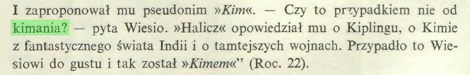 """(...) I zaproponował mu pseudonim »Kim«. — Czy to przypadkiem nie od kimania? — pyta Wiesio. »Halicz« opowiedział mu o Kiplingu, o Kimie z fantastycznego świata Indii i o tamtejszych wojnach. Przypadło to Wiesiowi do gustu i tak został »Kimem«"""" (Roc. 22)..."""