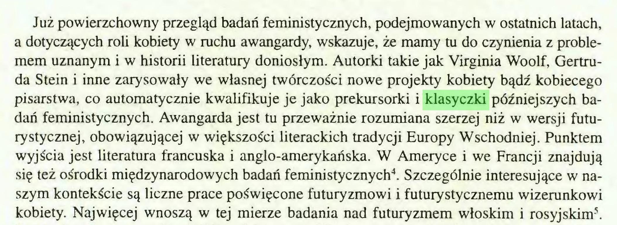 (...) Już powierzchowny przegląd badań feministycznych, podejmowanych w ostatnich latach, a dotyczących roli kobiety w ruchu awangardy, wskazuje, że mamy tu do czynienia z problemem uznanym i w historii literatury doniosłym. Autorki takie jak Virginia Woolf, Gertruda Stein i inne zarysowały we własnej twórczości nowe projekty kobiety bądź kobiecego pisarstwa, co automatycznie kwalifikuje je jako prekursorki i klasyczki późniejszych badań feministycznych. Awangarda jest tu przeważnie rozumiana szerzej niż w wersji futurystycznej, obowiązującej w większości literackich tradycji Europy Wschodniej. Punktem wyjścia jest literatura francuska i anglo-amerykańska. W Ameryce i we Francji znajdują się też ośrodki międzynarodowych badań feministycznych4. Szczególnie interesujące w naszym kontekście są liczne prace poświęcone futuryzmowi i futurystycznemu wizerunkowi kobiety. Najwięcej wnoszą w tej mierze badania nad futuryzmem włoskim i rosyjskim5...