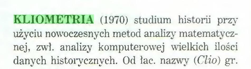 (...) KLIOMETRIA (1970) studium historii przy użyciu nowoczesnych metod analizy matematycznej, zwł. analizy komputerowej wielkich ilości danych historycznych. Od łac. nazwy {Clio) gr...