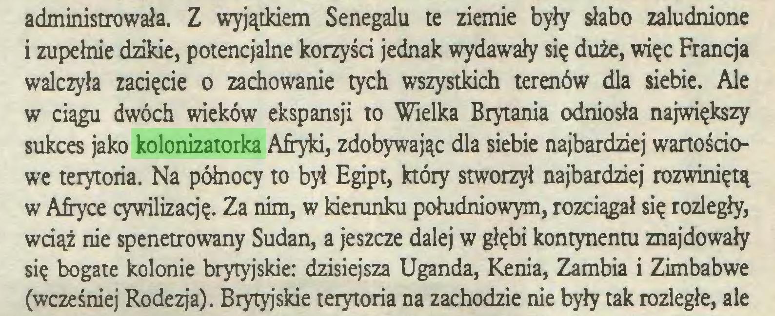 (...) administrowała. Z wyjątkiem Senegalu te ziemie były słabo zaludnione i zupełnie dzikie, potencjalne korzyści jednak wydawały się duże, więc Francja walczyła zacięcie o zachowanie tych wszystkich terenów dla siebie. Ale w ciągu dwóch wieków ekspansji to Wielka Brytania odniosła największy sukces jako kolonizatorka Afryki, zdobywając dla siebie najbardziej wartościowe terytoria. Na północy to był Egipt, który stworzył najbardziej rozwiniętą w Afryce cywilizaqę. Za nim, w kierunku południowym, rozciągał się rozległy, wciąż nie spenetrowany Sudan, a jeszcze dalej w głębi kontynentu znajdowały się bogate kolonie brytyjskie: dzisiejsza Uganda, Kenia, Zambia i Zimbabwe (wcześniej Rodezja). Brytyjskie terytoria na zachodzie nie były tak rozległe, ale...