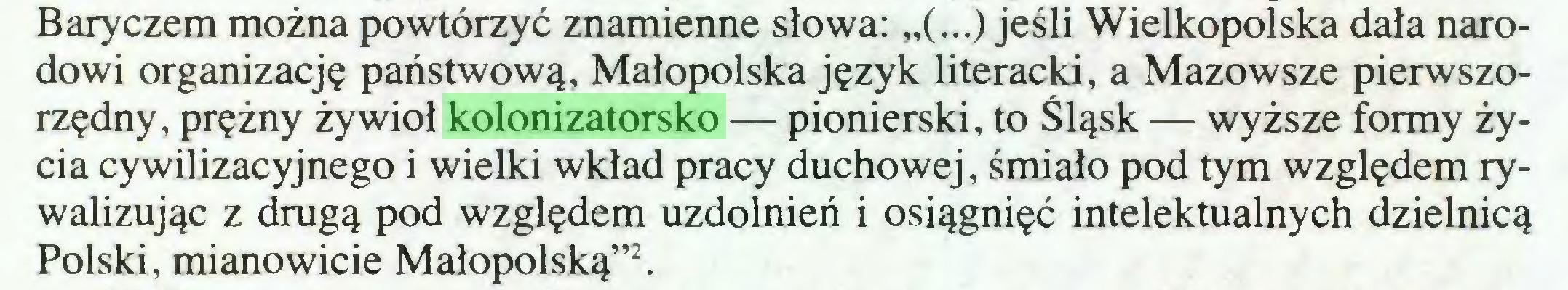 """(...) Baryczem można powtórzyć znamienne słowa: """"(...) jeśli Wielkopolska dała narodowi organizację państwową, Małopolska język literacki, a Mazowsze pierwszorzędny, prężny żywioł kolonizatorsko — pionierski, to Śląsk — wyższe formy życia cywilizacyjnego i wielki wkład pracy duchowej, śmiało pod tym względem rywalizując z drugą pod względem uzdolnień i osiągnięć intelektualnych dzielnicą Polski, mianowicie Małopolską""""2..."""