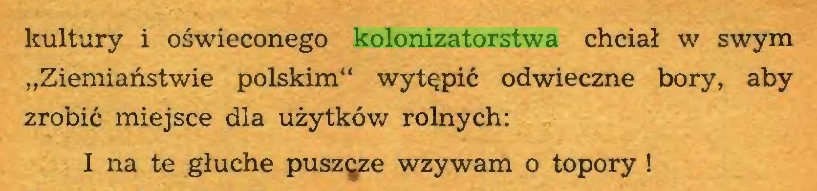 """(...) kultury i oświeconego kolonizatorstwa chciał w swym """"Ziemiaństwie polskim"""" wytępić odwieczne bory, aby zrobić miejsce dla użytków rolnych: I na te głuche puszęze wzywam o topory !..."""
