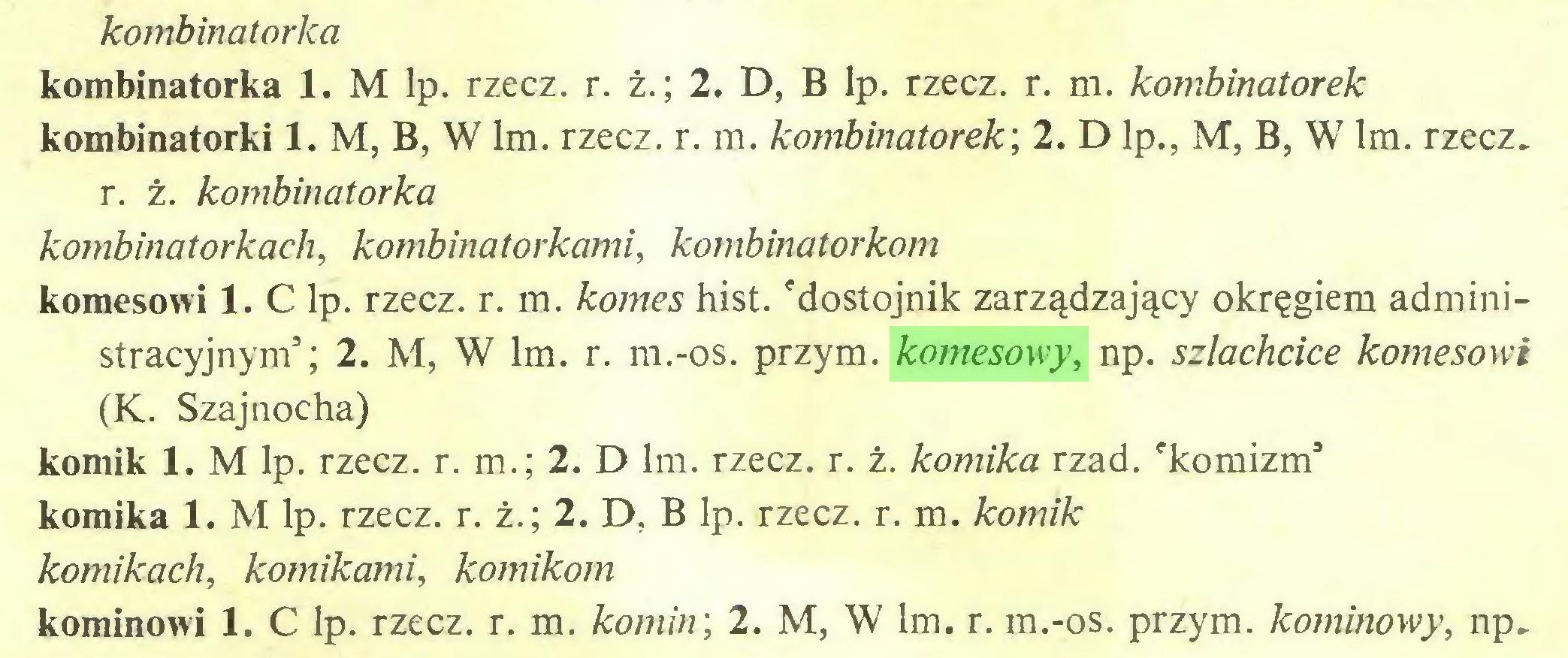 (...) kombinatorłca kombinatorka 1. M lp. rzecz. r. ż.; 2. D, B lp. rzecz. r. m. kombinatorek kombinatorki 1. M, B, W lm. rzecz. r. m. kombinatorek', 2. D lp., M, B, W lm. rzecz, r. ż. kombinatorka kombinatorkaeh, kombinat orkami, kombinatorkom komesowi 1. C lp. rzecz. r. m. komes hist. 'dostojnik zarządzający okręgiem administracyjnym5; 2. M, W lm. r. m.-os. przym. komesowy, np. szlachcice komesowi (K. Szajnocha) komik 1. M lp. rzecz. r. m.; 2. D lm. rzecz. r. ż. komika rząd. 'komizm5 komika 1. M lp. rzecz. r. ż.; 2. D. B lp. rzecz. r. m. komik komikach, komikami, komikom kominowi 1. C lp. rzecz. r. m. komin', 2. M, W lm. r. m.-os. przym. kominowy, np...
