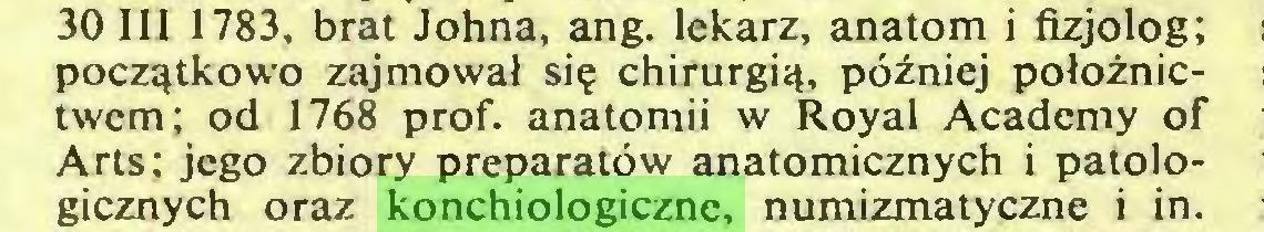 (...) 30 III 1783, brat Johna, ang. lekarz, anatom i fizjolog; początkowo zajmował się chirurgią, później położnictwem; od 1768 prof. anatomii w Royal Academy of Arts; jego zbiory preparatów anatomicznych i patologicznych oraz konchiologiczne, numizmatyczne i in...