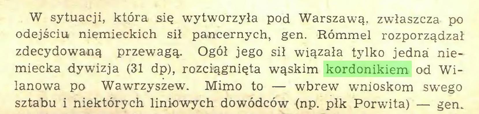 (...) W sytuacji, która się wytworzyła pod Warszawą, zwłaszcza po odejściu niemieckich sił pancernych, gen. Rómmel rozporządzał zdecydowaną przewagą. Ogół jego sił wiązała tylko jedna niemiecka dywizja (31 dp), rozciągnięta wąskim kordonikiem od Wilanowa po Wawrzyszew. Mimo to — wbrew wnioskom swego sztabu i niektórych liniowych dowódców (np. płk Porwita) — gen...