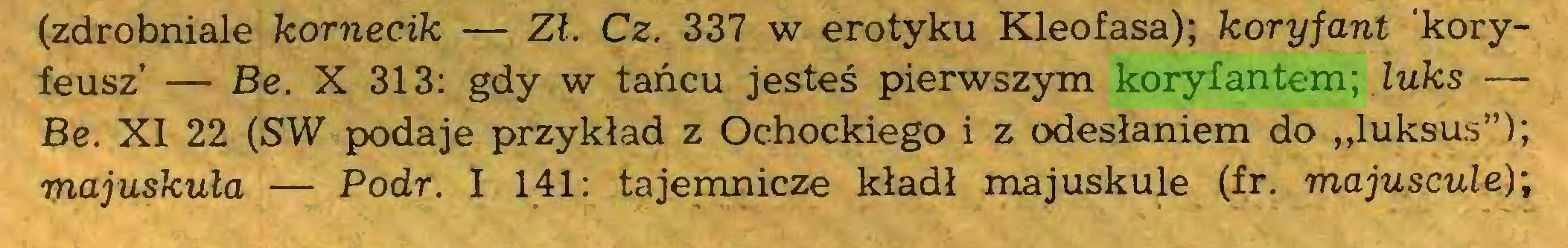 """(...) (zdrobniale kornecik — Zł. Cz. 337 w erotyku Kleofasa); koryfant koryfeusz' — Be. X 313: gdy w tańcu jesteś pierwszym koryfantem; luks — Be. XI 22 (SW podaje przykład z Ochockiego i z odesłaniem do """"luksus""""); majuskuła — Podr. I 141: tajemnicze kładł majuskule (fr. majuscule);..."""