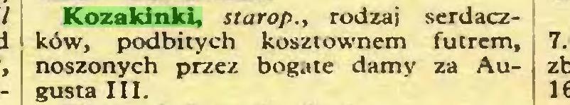 (...) Kozakinki, starop., rodzaj serdaczków, podbitych kosztownem futrem, noszonych przez bogate damy za Au- , gusta III...