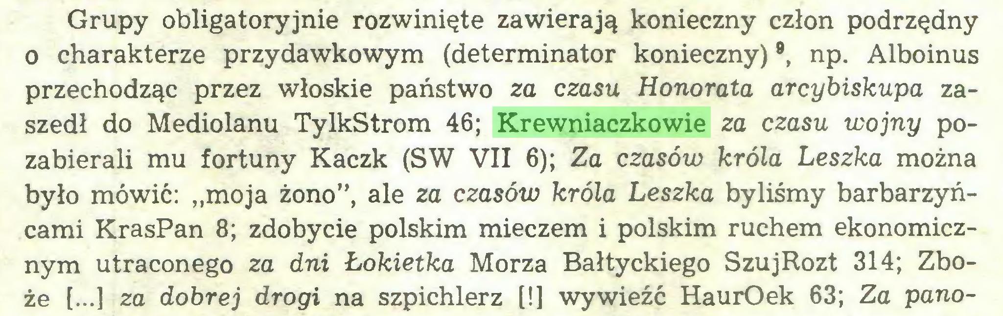 """(...) Grupy obligatoryjnie rozwinięte zawierają konieczny człon podrzędny o charakterze przydawkowym (determinator konieczny)9, np. Alboinus przechodząc przez włoskie państwo za czasu Honorata arcybiskupa zaszedł do Mediolanu TylkStrom 46; Krewniaczkowie za czasu wojny pozabierali mu fortuny Kaczk (SW VII 6); Za czasów króla Leszka można było mówić: """"moja żono"""", ale za czasów króla Leszka byliśmy barbarzyńcami KrasPan 8; zdobycie polskim mieczem i polskim ruchem ekonomicznym utraconego za dni Łokietka Morza Bałtyckiego SzujRozt 314; Zboże [...] za dobrej drogi na szpichlerz [!] wywieźć HaurOek 63; Za pano..."""