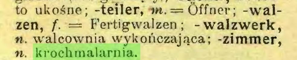 (...) to ukośne; -teiler, tn.— Öffner; -walzen, f. — Fertigwalzen; -walzwerk, «. walcownia wykończająca; -zimmer, n. krochmalarnia...