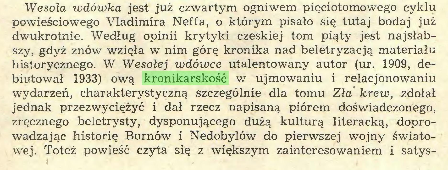 (...) Wesoła wdówka jest już czwartym ogniwem pięciotomowego cyklu powieściowego Vladimira Neffa, o którym pisało się tutaj bodaj już dwukrotnie. Według opinii krytyki czeskiej tom piąty jest najsłabszy, gdyż znów wzięła w nim górę kronika nad beletryzacją materiału historycznego. W Wesołej wdówce utalentowany autor (ur. 1909, debiutował 1933) ową kronikarskość w ujmowaniu i relacjonowaniu wydarzeń, charakterystyczną szczególnie dla tomu Zła krew, zdołał jednak przezwyciężyć i dał rzecz napisaną piórem doświadczonego, zręcznego beletrysty, dysponującego dużą kulturą literacką, doprowadzając historię Bornów i Nedobylów do pierwszej wojny światowej. Toteż powieść czyta się z większym zainteresowaniem i satys...