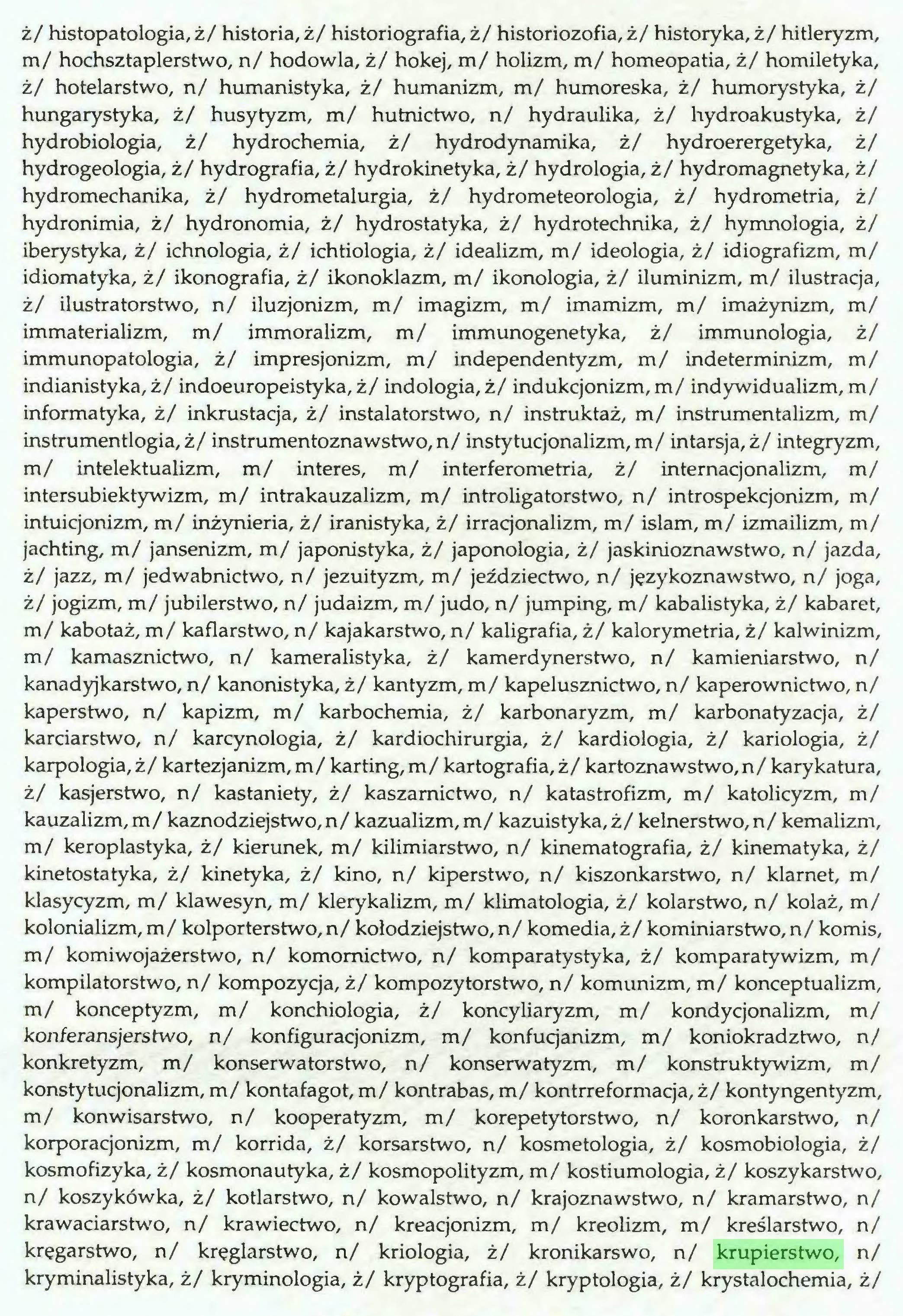 (...) ż/ histopatologia, ż/ historia, ż/ historiografia, ż/ historiozofia, ż/ historyka, ż/ hitleryzm, m/ hochsztaplerstwo, n/ hodowla, ż/ hokej, m/ holizm, m/ homeopatia, ż/ homiletyka, ż/ hotelarstwo, n/ humanistyka, ż/ humanizm, m/ humoreska, ż/ humorystyka, ż/ hungarystyka, ż/ husytyzm, m/ hutnictwo, n/ hydraulika, ż/ hydroakuśtyka, ż/ hydrobiologia, ż/ hydrochemia, ż/ hydrodynamika, ż/ hydroerergetyka, ż/ hydrogeologia, ż/ hydrografia, ż/ hydrokinetyka, ż/ hydrologia, ż/ hydromagnetyka, ż/ hydromechanika, ż/ hydrometalurgia, ż/ hydrometeorologia, ż/ hydrometria, ż/ hydronimia, ż/ hydronomia, ż/ hydrostatyka, ż/ hydrotechnika, ż/ hymnologia, ż/ iberystyka, ż/ ichnologia, ż/ ichtiologia, ż/ idealizm, m/ ideologia, ż/ idiografizm, m/ idiomatyka, ż/ ikonografia, ż/ ikonoklazm, m/ ikonologia, ż/ iluminizm, m/ ilustracja, ż/ ilustratorstwo, n/ iluzjonizm, m/ imagizm, m/ imamizm, m/ imażynizm, m/ immaterializm, m/ immoralizm, m/ immunogenetyka, ż/ immunologia, ż/ immunopatologia, ż/ impresjonizm, m/ independentyzm, m/ indeterminizm, m/ indianistyka, ż/ indoeuropeistyka, ż/ indologia, ż/ indukcjonizm, m/ indywidualizm, m/ informatyka, ż/ inkrustacja, ż/ instalatorstwo, n/ instruktaż, m/ instrumentalizm, m/ instrumentlogia, ż/ instrumentoznawstwo, n/ instytucjonalizm, m/ intarsja, ż/ integryzm, m/ intelektualizm, m/ interes, m/ interferometria, ż/ internacjonalizm, m/ intersubiektywizm, m/ intrakauzalizm, m/ introligatorstwo, n/ introspekcjonizm, m/ intuicjonizm, m/ inżynieria, ż/ iranistyka, ż/ irracjonalizm, m/ islam, m/ izmailizm, m/ jachting, m/ jansenizm, m/ japonistyka, ż/ japonologia, ż/ jaskinioznawstwo, n/ jazda, ż/ jazz, m/ jedwabnictwo, n/ jezuityzm, m/ jeździectwo, n/ językoznawstwo, n/ joga, ż/ jogizm, m/ jubilerstwo, n/ judaizm, m/ judo, n/ jumping, m/ kabalistyka, ż/ kabaret, m/ kabotaż, m/ kaflarstwo, n/ kajakarstwo, n/ kaligrafia, ż/ kalorymetria, ż/ kalwinizm, m/ kamasznictwo, n/ kameralistyka, ż/ kamerdynerstwo, n/ kamieniarstwo, n/ kanadyjkarstwo, n/
