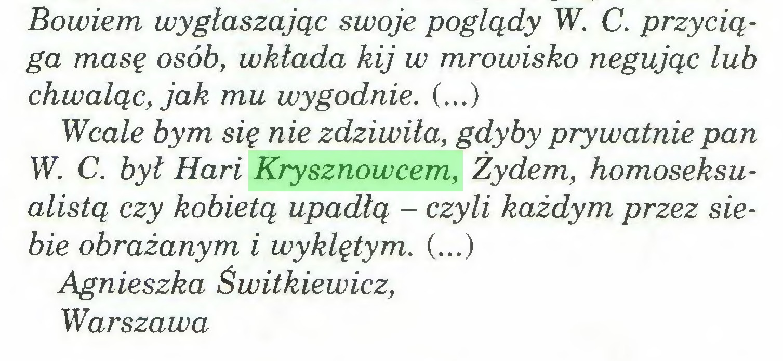 (...) Bowiem wygłaszając swoje poglądy W. C. przyciąga masę osób, wkłada kij w mrowisko negując lub chwaląc, jak mu wygodnie. (...) Wcale bym się nie zdziwiła, gdyby prywatnie pan W. C. był Hari Krysznowcem, Żydem, homoseksualistą czy kobietą upadłą - czyli każdym przez siebie obrażanym i wyklętym. (...) Agnieszka Świtkiewicz, Warszawa...