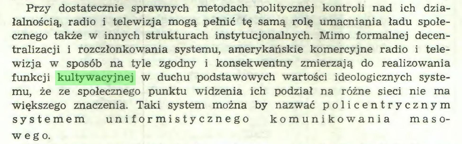 (...) Przy dostatecznie sprawnych metodach politycznej kontroli nad ich działalnością, radio i telewizja mogą pełnić tę samą rolę umacniania ładu społecznego także w innych strukturach instytucjonalnych. Mimo formalnej decentralizacji i rozczłonkowania systemu, amerykańskie komercyjne radio i telewizja w sposób na tyle zgodny i konsekwentny zmierzają do realizowania funkcji kultywacyjnej w duchu podstawowych wartości ideologicznych systemu, że ze społecznego punktu widzenia ich podział na różne sieci nie ma większego znaczenia. Taki system można by nazwać policentrycznym systemem uniformistycznego komunikowania masowego...