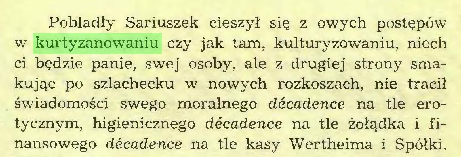 (...) Pobladły Sariuszek cieszył się z owych postępów w kurtyzanowaniu czy jak tam, kulturyzowaniu, niech ci będzie panie, swej osoby, ale z drugiej strony smakując po szlachecku w nowych rozkoszach, nie tracił świadomości swego moralnego décadence na tle erotycznym, higienicznego décadence na tle żołądka i finansowego décadence na tle kasy Wertheima i Spółki...