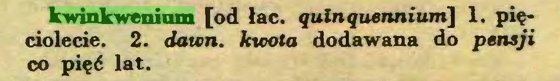 (...) kwinkwenium [od łac. ęulnguennium] 1. pięciolecie. 2. dawn. kwota dodawana do pensji co pięć lat...