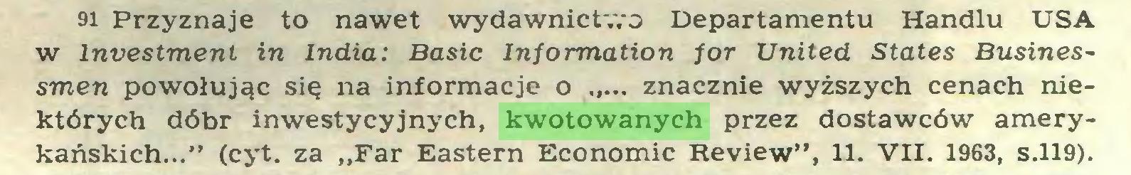"""(...) 91 Przyznaje to nawet wydawnictwo Departamentu Handlu USA w lnvestmenl in India: Basic Information for United States Businessmen powołując się na informacje o ... znacznie wyższych cenach niektórych dóbr inwestycyjnych, kwotowanych przez dostawców amerykańskich..."""" (cyt. za """"Far Eastern Economic Review"""", 11. VII. 1963, s.119)..."""