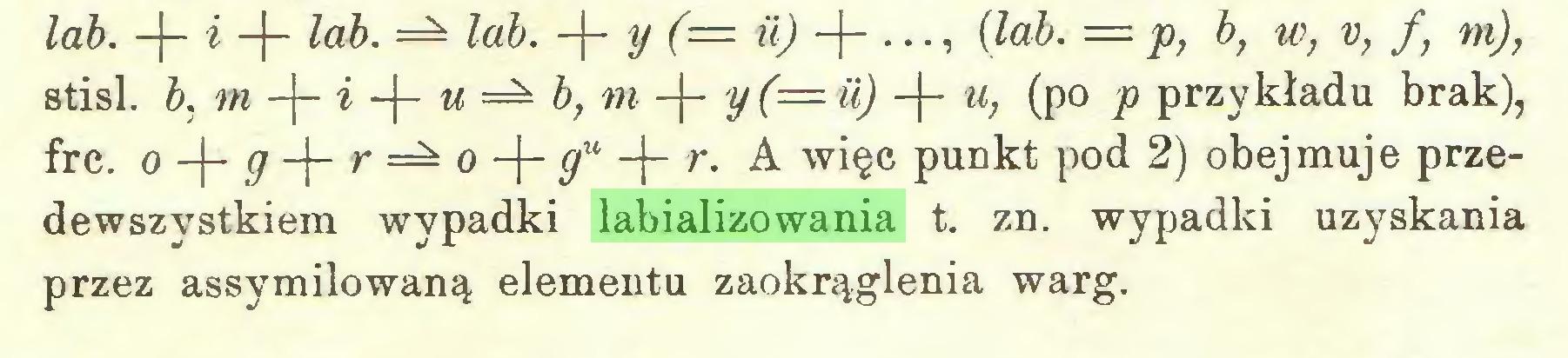 (...) lab. -j- i -j- lab. lab. -|- y (= ii) -j- ..., {lab. = p, b, w, v, f, m), stisl. b, m -f- i -J- u b, m -(- y(= ii) -f- u, (po p przykładu brak), frc. o g -j- r — o -j— gu -(- r. A więc punkt pod 2) obejmuje przedewszystkiem wypadki labializowania t. zn. wypadki uzyskania przez assymilowaną elementu zaokrąglenia warg...
