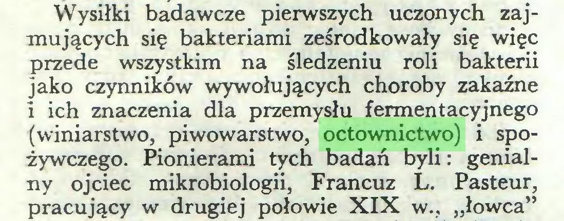 """(...) Wysiłki badawcze pierwszych uczonych zajmujących się bakteriami ześrodkowały się więc przede wszystkim na śledzeniu roli bakterii jako czynników wywołujących choroby zakaźne i ich znaczenia dla przemysłu fermentacyjnego (winiarstwo, piwowarstwo, octownictwo) i spożywczego. Pionierami tych badań byli: genialny ojciec mikrobiologii, Francuz L. Pasteur, pracujący w drugiej połowie XIX w., """"łowca""""..."""