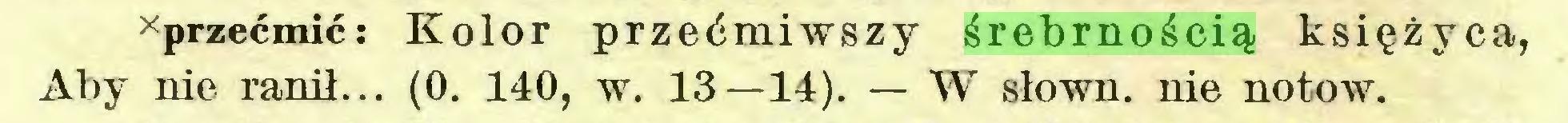 (...) xprzećmić: Kolor przećmiwszy śrebrnością księżyca, Aby nie ranił... (0. 140, w. 13—14). — W słown. nie notow...