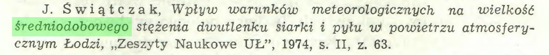 """(...) J. Świątczak, Wpływ warunków meteorologicznych na wielkość średniodobowego stężenia dwutlenku siarki i pyłu w> powietrzu atmosferycznym Łodzi, """"Zeszyty Naukowe UŁ"""", 1974, s. II, z. 63..."""