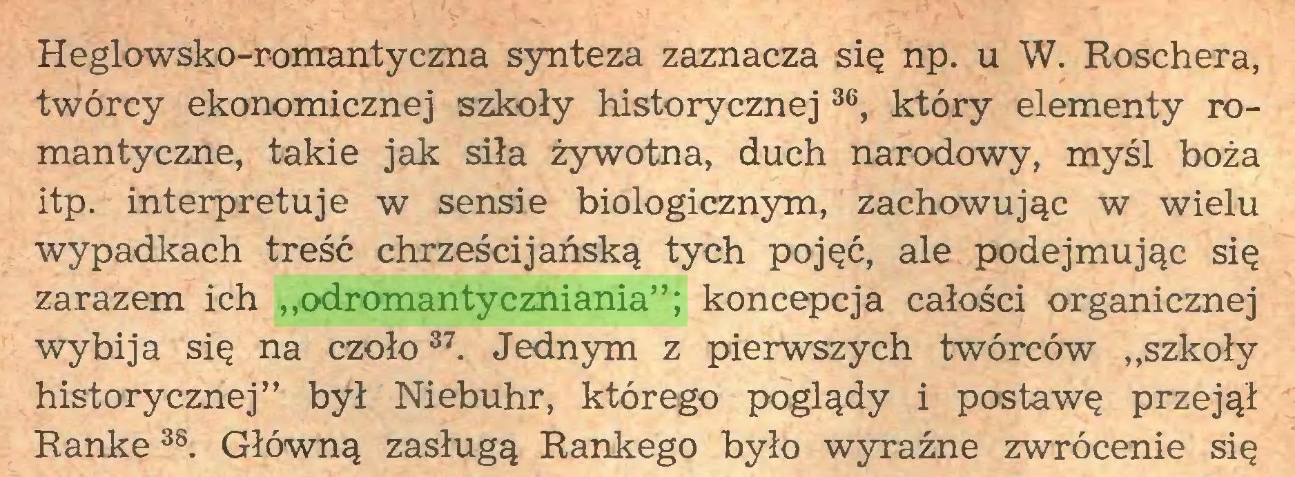 """(...) Heglowsko-romantyczna synteza zaznacza się np. u W. Roschera, twórcy ekonomicznej szkoły historycznej36, który elementy romantyczne, takie jak siła żywotna, duch narodowy, myśl boża itp. interpretuje w sensie biologicznym, zachowując w wielu wypadkach treść chrześcijańską tych pojęć, ale podejmując się zarazem ich """"odromantyczniania""""; koncepcja całości organicznej wybija się na czoło37. Jednym z pierwszych twórców """"szkoły historycznej"""" był Niebuhr, którego poglądy i postawę przejął Rankę3S. Główną zasługą Rankego było wyraźne zwrócenie się..."""