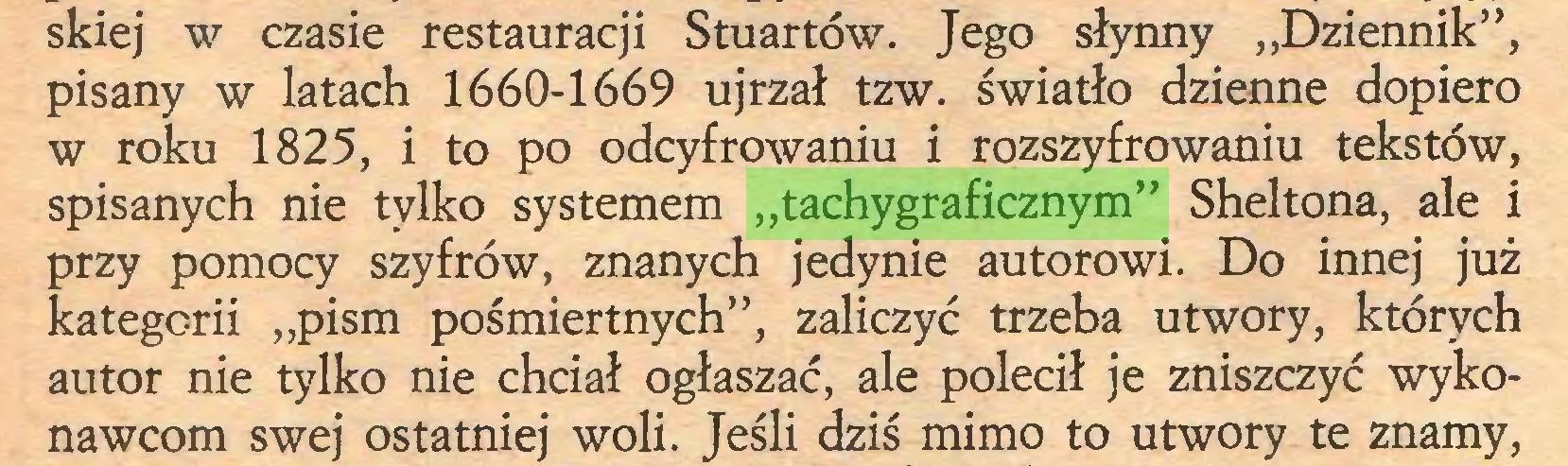 """(...) skiej w czasie restauracji Stuartów. Jego słynny """"Dziennik"""", pisany w latach 1660-1669 ujrzał tzw. światło dzienne dopiero w roku 1825, i to po odcyfrowaniu i rozszyfrowaniu tekstów, spisanych nie tylko systemem """"tachygraficznym"""" Sheltona, ale i przy pomocy szyfrów, znanych jedynie autorowi. Do innej już kategorii """"pism pośmiertnych"""", zaliczyć trzeba utwory, których autor nie tylko nie chciał ogłaszać, ale polecił je zniszczyć wykonawcom swej ostatniej woli. Jeśli dziś mimo to utwory te znamy,..."""