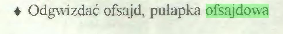 (...) ♦ Odgwizdać ofsajd, pułapka ofsajdowa...