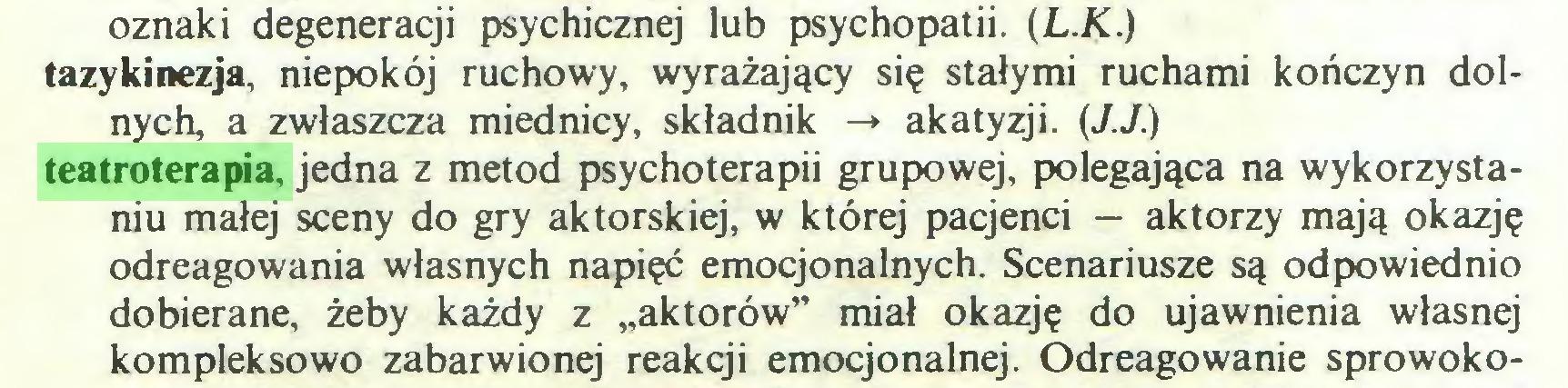 """(...) oznaki degeneracji psychicznej lub psychopatii. (L.K.) tazykinezja, niepokój ruchowy, wyrażający się stałymi ruchami kończyn dolnych, a zwłaszcza miednicy, składnik -» akatyzji. (J.J.) teatroterapia, jedna z metod psychoterapii grupowej, polegająca na wykorzystaniu małej sceny do gry aktorskiej, w której pacjenci — aktorzy mają okazję odreagowania własnych napięć emocjonalnych. Scenariusze są odpowiednio dobierane, żeby każdy z """"aktorów"""" miał okazję do ujawnienia własnej kompleksowo zabarwionej reakcji emocjonalnej. Odreagowanie sprowoko..."""