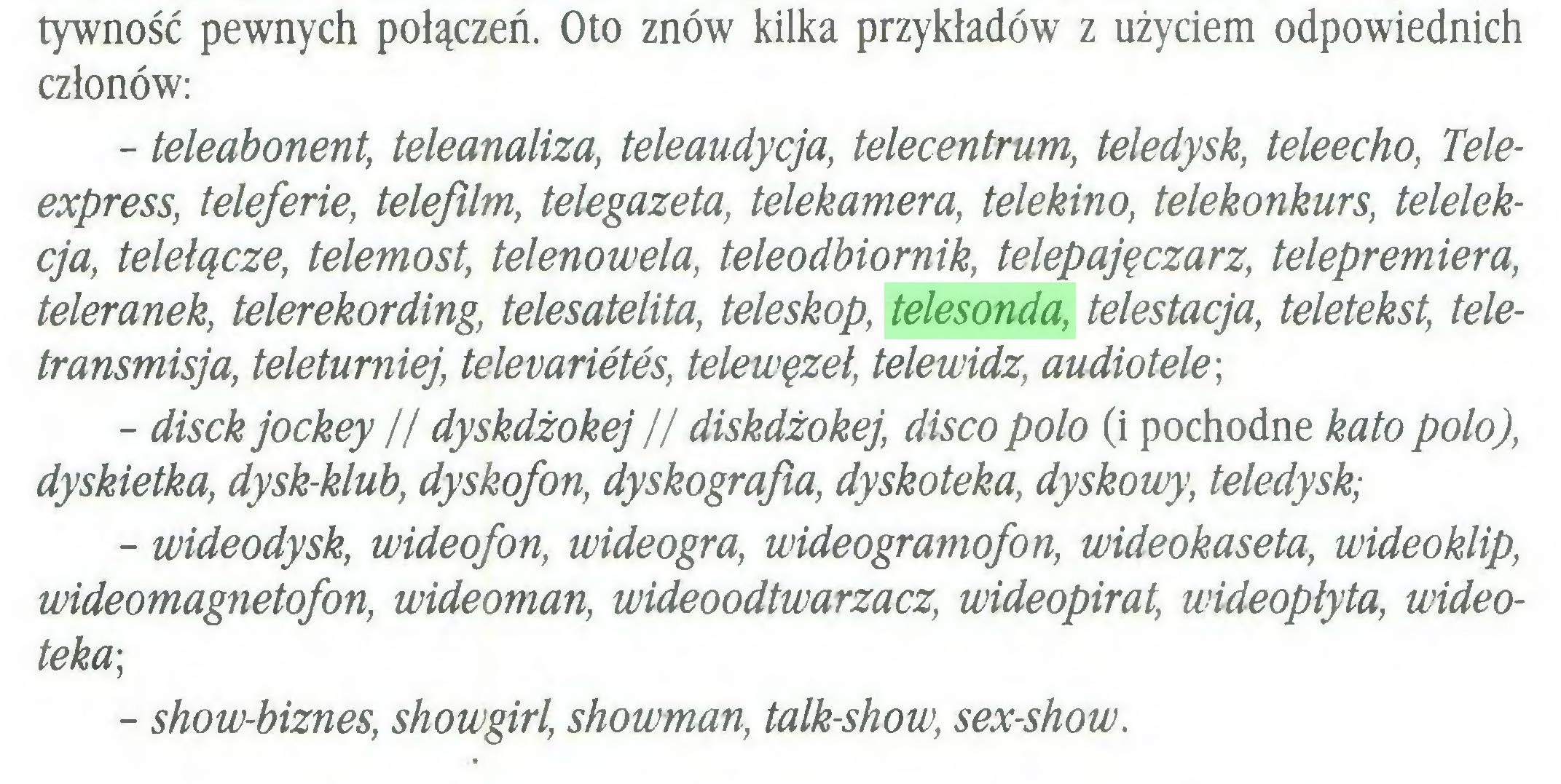 (...) tywność pewnych połączeń. Oto znów kilka przykładów z użyciem odpowiednich członów: - teleabonent, teleanaliza, teleaudycja, telecentrum, teledysk, teleecho, Teleexpress, teleferie, telefilm, telegazeta, telekamera, telekino, telekonkurs, telelekcja, telelącze, telemost, telenowela, teleodbiornik, telepajęczarz, telepremiera, teleranek, telerekording, telesatelita, teleskop, telesonda, telestacja, teletekst, teletransmisja, teleturniej, televarietes, telewęzel, telewidz, audiotele; - disck jockey // dyskdżokej // diskdżokej, disco polo (i pochodne kato polo), dyskietka, dysk-klub, dyskofon, dyskografia, dyskoteka, dyskowy, teledysk; - wideodysk, wideofon, wideogra, wideogramofon, wideokaseta, wideoklip, wideomagnetofon, wideoman, wideoodtwarzacz, wideopirat, wideoplyta, wideoteka; - show-biznes, showgirl, showman, talk-show, sex-show...