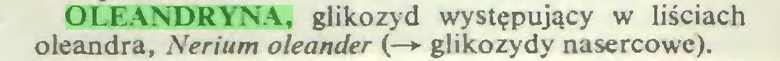(...) OLEANDRYNA, glikozyd występujący w liściach oleandra, Nerium oleander (—► glikozydy nasercowe)...