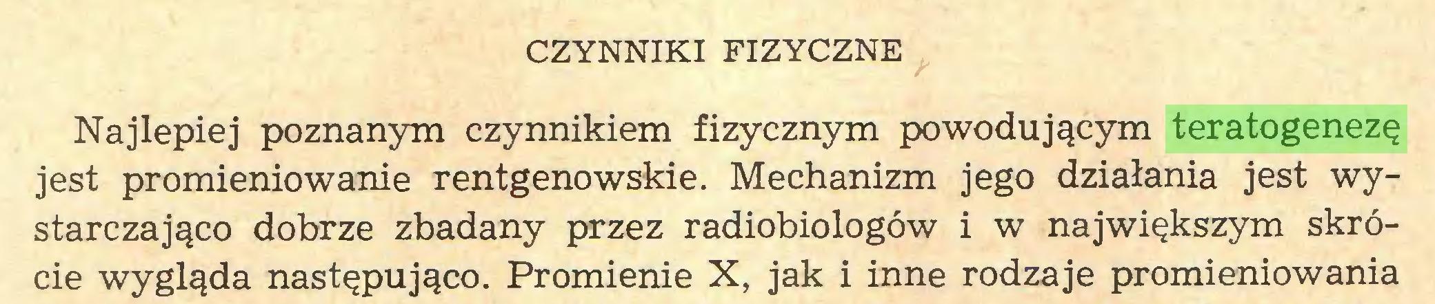 (...) CZYNNIKI FIZYCZNE Najlepiej poznanym czynnikiem fizycznym powodującym teratogenezę jest promieniowanie rentgenowskie. Mechanizm jego działania jest wystarczająco dobrze zbadany przez radiobiologów i w największym skrócie wygląda następująco. Promienie X, jak i inne rodzaje promieniowania...