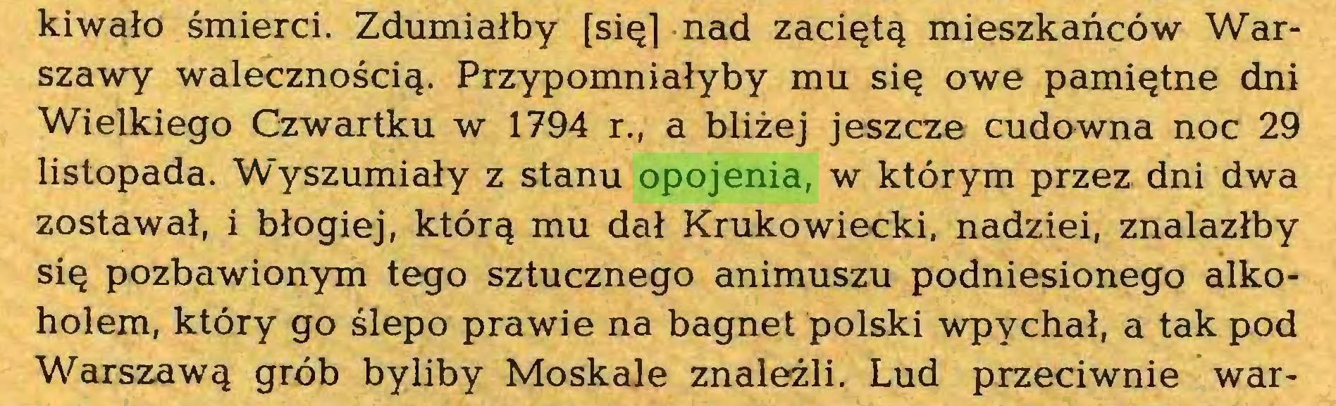 (...) kiwało śmierci. Zdumiałby [się] nad zaciętą mieszkańców Warszawy walecznością. Przypomniałyby mu się owe pamiętne dni Wielkiego Czwartku w 1794 r., a bliżej jeszcze cudowna noc 29 listopada. Wyszumiały z stanu opojenia, w którym przez dni dwa zostawał, i błogiej, którą mu dał Krukowiecki, nadziei, znalazłby się pozbawionym tego sztucznego animuszu podniesionego alkoholem, który go ślepo prawie na bagnet polski wpychał, a tak pod Warszawą grób byliby Moskale znaleźli. Lud przeciwnie war...