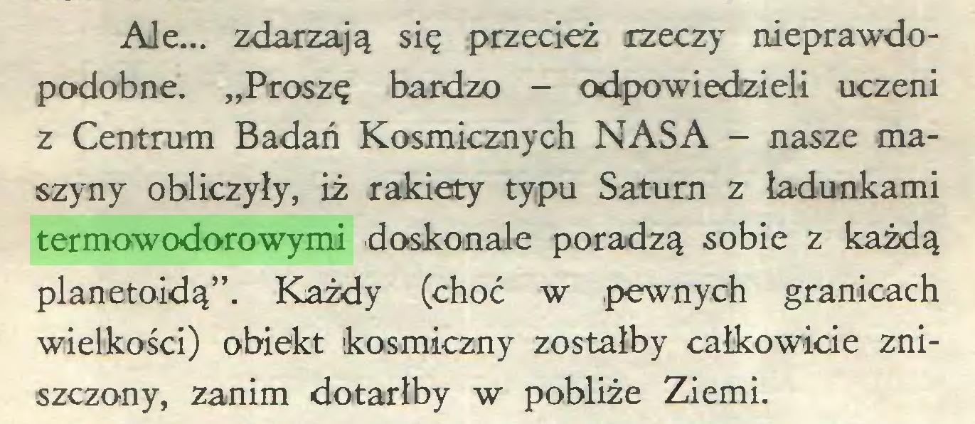 """(...) Ale... zdarzają się przecież rzeczy nieprawdopodobne. """"Proszę bardzo - odpowiedzieli uczeni z Centrum Badań Kosmicznych NASA - nasze maszyny obliczyły, iż rakiety typu Saturn z ładunkami termowodorowymi doskonale poradzą sobie z każdą planetoidą"""". Każdy (choć w .pewnych granicach wielkości) obiekt kosmiczny zostałby całkowicie zniszczony, zanim dotarłby w pobliże Ziemi..."""