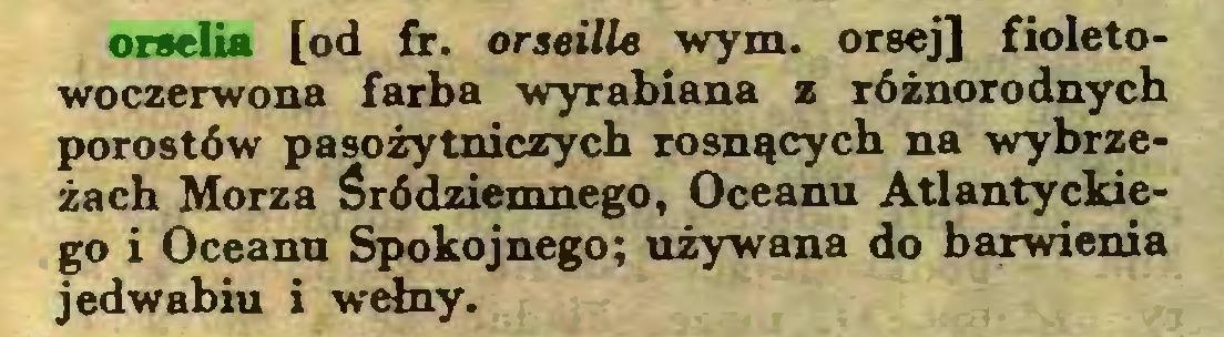 (...) orselia [od fr. orseille wym. orsej] fioletowoczerwona farba wyrabiana z różnorodnych porostów pasożytniczych rosnących na wybrzeżach Morza śródziemnego, Oceanu Atlantyckiego i Oceanu Spokojnego; używana do barwienia jedwabiu i wełny...