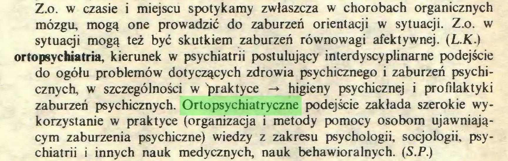 (...) Z.o. w czasie i miejscu spotykamy zwłaszcza w chorobach organicznych mózgu, mogą one prowadzić do zaburzeń orientacji w sytuacji. Z.o. w sytuacji mogą też być skutkiem zaburzeń równowagi afektywnej. (L.K.) ortopsychiatria, kierunek w psychiatrii postulujący interdyscyplinarne podejście do ogółu problemów dotyczących zdrowia psychicznego i zaburzeń psychicznych w szczególności w ^praktyce -* higieny psychicznej i profilaktyki zaburzeń psychicznych. Ortopsychiatryczne podejście zakłada szerokie wykorzystanie w praktyce (organizacja i metody pomocy osobom ujawniającym zaburzenia psychiczne) wiedzy z zakresu psychologii, socjologii, psychiatrii i innych nauk medycznych nauk behawioralnych. (S.P.)...