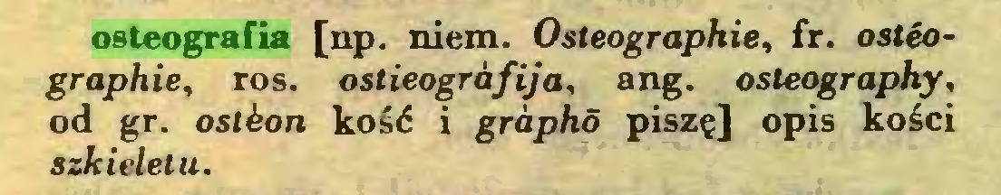 (...) osteografia [np. niem. Osleographie, fr. osteographie, ros. ostieogrófija, ang. osleography, od gr. ostkon kość i grapho piszę] opis kości szkieletu...