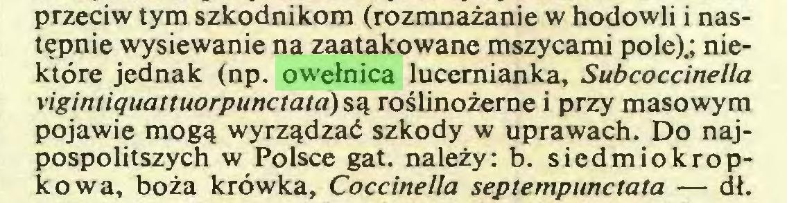 (...) przeciw tym szkodnikom (rozmnażanie w hodowli i następnie wysiewanie na zaatakowane mszycami pole).; niektóre jednak (np. owełnica lucemianka, Subcoccinella vigintiquattuorpunctata) są roślinożerne i przy masowym pojawię mogą wyrządzać szkody w uprawach. Do najpospolitszych w Polsce gat. należy: b. siedmiokropkowa, boża krówka, Coccinella septempunctata — dł...