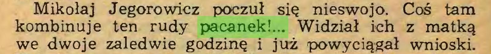 (...) Mikołaj Jegorowicz poczuł się nieswojo. Coś tam kombinuje ten rudy pacanek!... Widział ich z matką we dwoje zaledwie godzinę i już powyciągał wnioski...