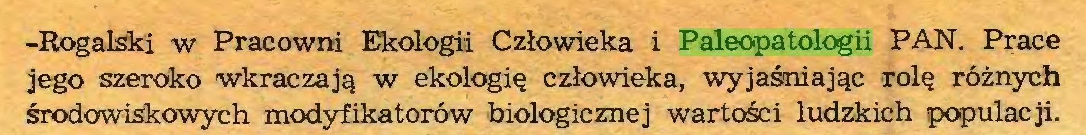 (...) -Rogalski w Pracowni Ekologii Człowieka i Paleopatologii PAN. Prace jego szeroko wkraczają w ekologię człowieka, wyjaśniając rolę różnych środowiskowych modyfikatorów biologicznej wartości ludzkich populacji...