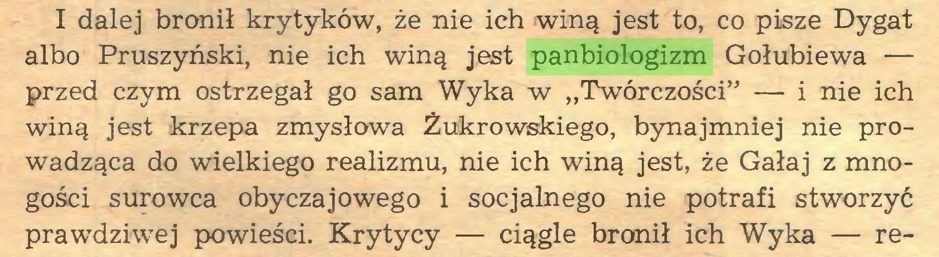 """(...) I dalej bronił krytyków, że nie ich winą jest to, co pisze Dygat albo Pruszyński, nie ich winą jest panbiologizm Gołubiewa — przed czym ostrzegał go sam Wyka w """"Twórczości"""" — i nie ich winą jest krzepa zmysłowa Żukrowskiego, bynajmniej nie prowadząca do wielkiego realizmu, nie ich winą jest, że Gałaj z mnogości surowca obyczajowego i socjalnego nie potrafi stworzyć prawdziwej powieści. Krytycy — ciągle bronił ich Wyka — re..."""